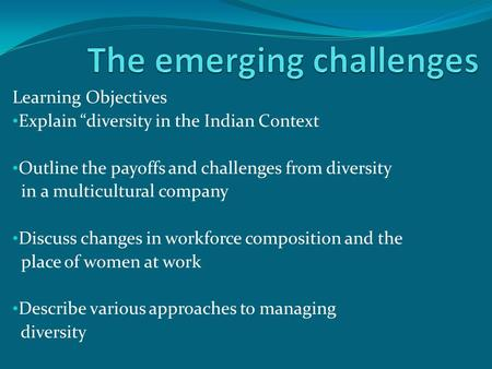 "Learning Objectives Explain ""diversity <strong>in</strong> the Indian Context Outline the payoffs and challenges from diversity <strong>in</strong> a multicultural company Discuss changes."
