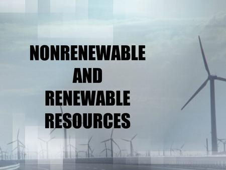 NONRENEWABLE AND RENEWABLE RESOURCES. Terms to know Turbine - a rotary mechanical device that extracts energy from fluid flow and converts it to useful.
