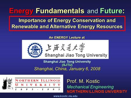 Www.kostic.niu.edu <strong>Energy</strong> Fundamentals and Future: An <strong>ENERGY</strong> Lecture at Importance of <strong>Energy</strong> Conservation and Renewable and Alternative <strong>Energy</strong> Resources.
