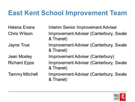 East Kent School Improvement Team Helena EvansInterim Senior Improvement Adviser Chris WilsonImprovement Adviser (Canterbury, Swale & Thanet) Jayne True.
