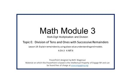 Math Module 3 Multi-Digit Multiplication and <strong>Division</strong> Topic E: <strong>Division</strong> of Tens and Ones with Successive Remainders Lesson 19: Explain remainders by using.