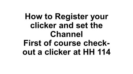 How to Register your clicker and set the Channel First of course check- out a clicker at HH 114.