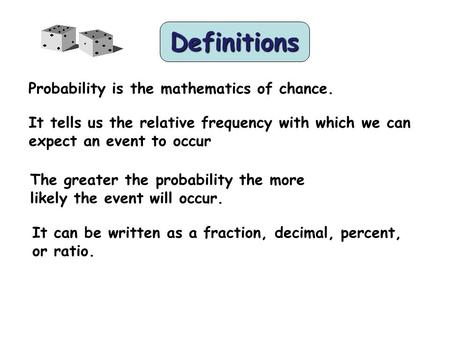 Definitions Probability is the mathematics of chance. It tells us the relative frequency with which we can expect an event to occur The greater the probability.