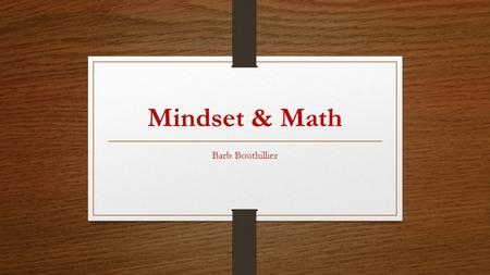 Mindset & Math Barb Bouthillier. Context for this talk.