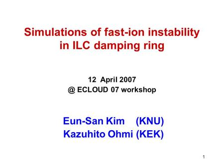 1 Simulations of fast-ion instability in ILC damping ring 12 April ECLOUD 07 workshop Eun-San Kim (KNU) Kazuhito Ohmi (KEK)