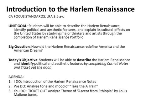 Introduction to the Harlem Renaissance CA FOCUS STANDARDS: LRA 3.5 a-c UNIT GOAL: Students will be able to describe the Harlem Renaissance, identify political.