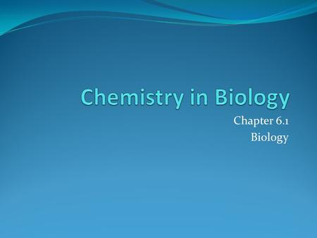 Chapter 6.1 Biology. Intro to the Chemistry Your life DEPENDS on chemistry! 1.When you inhale oxygen, your body uses it in chemical reactions! 2.When.