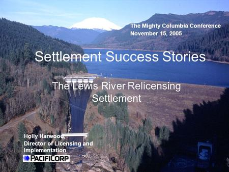 Settlement Success Stories The Lewis River Relicensing Settlement Holly Harwood, Director of Licensing and Implementation The Mighty Columbia Conference.