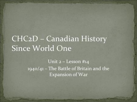 CHC2D – Canadian History Since World One Unit 2 – Lesson #14 1940/41 – The Battle of Britain and the Expansion of War.