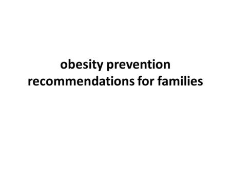 <strong>Obesity</strong> prevention recommendations for families. Healthy Eating and Active Lifestyles Begin at Home It hardly needs saying that families are one of the.