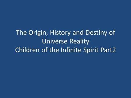 The Origin, History and Destiny <strong>of</strong> Universe Reality Children <strong>of</strong> the Infinite Spirit Part2.