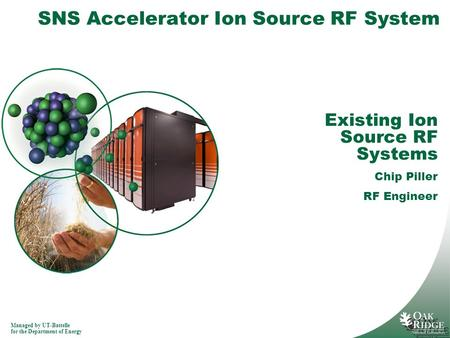 Managed by UT-Battelle for the Department of <strong>Energy</strong> SNS Accelerator Ion Source RF System Existing Ion Source RF Systems Chip Piller RF Engineer.