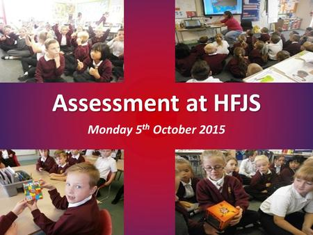Assessment at HFJS Monday 5 th October 2015. September 2015 - All primary year groups are to follow the new curriculum. The system of 'levelling' a child.