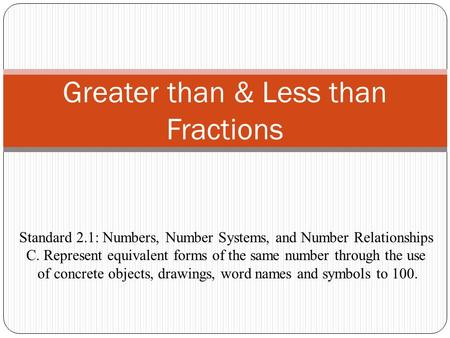 Greater than & Less than Fractions Standard 2.1: Numbers, Number Systems, and Number Relationships C. Represent equivalent forms of the same number through.