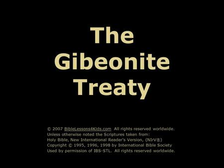 The Gibeonite Treaty © 2007 BibleLessons4Kids.com All rights reserved worldwide. Unless otherwise noted the Scriptures taken from: Holy Bible, New International.