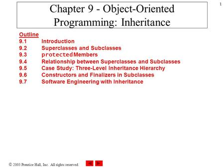  2003 Prentice Hall, Inc. All rights reserved. 1 Chapter 9 - Object-Oriented Programming: <strong>Inheritance</strong> Outline 9.1 Introduction 9.2 Superclasses and Subclasses.