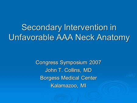 Secondary Intervention in Unfavorable AAA Neck Anatomy Congress Symposium 2007 John T. Collins, MD Borgess Medical Center Kalamazoo, MI.