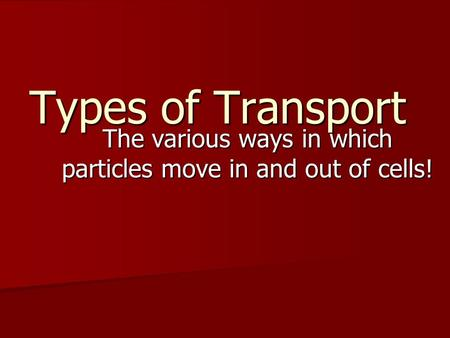 Types of Transport The various ways in which particles move in and out of cells!