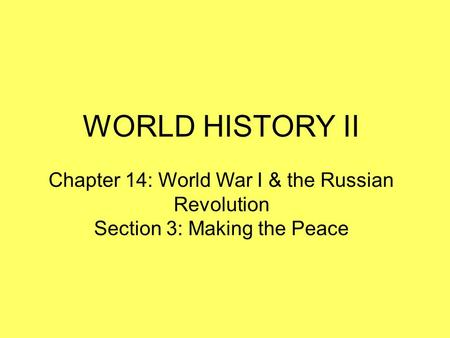 WORLD HISTORY II Chapter 14: World War I & the Russian Revolution Section 3: Making the Peace.