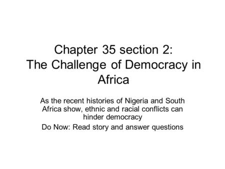 Chapter 35 section 2: The Challenge of Democracy in Africa As the recent histories of Nigeria and South Africa show, ethnic and racial conflicts can hinder.