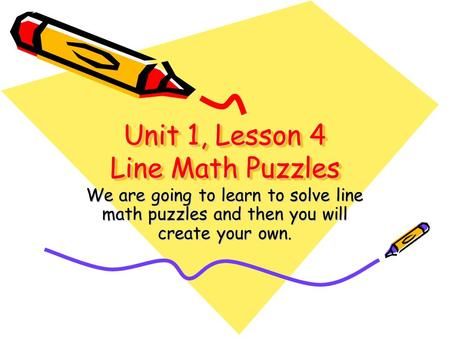 Unit 1, Lesson 4 Line <strong>Math</strong> Puzzles We are going to learn to solve line <strong>math</strong> puzzles and then you will create your own.
