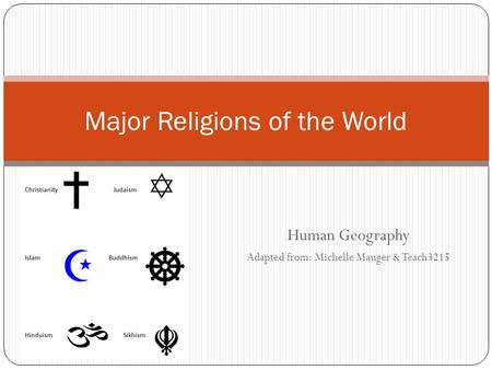 Human Geography Adapted from: Michelle Mauger & Teach3215 Major Religions of the World.
