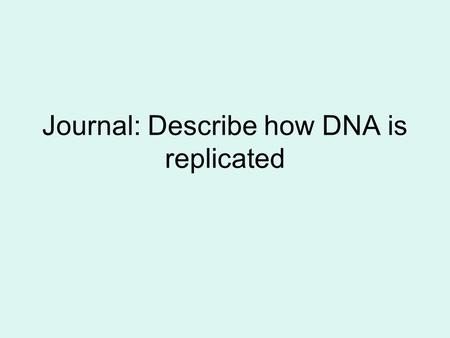 Journal: Describe how DNA is replicated. Q. What is the shape of DNA? A. Double Helix.