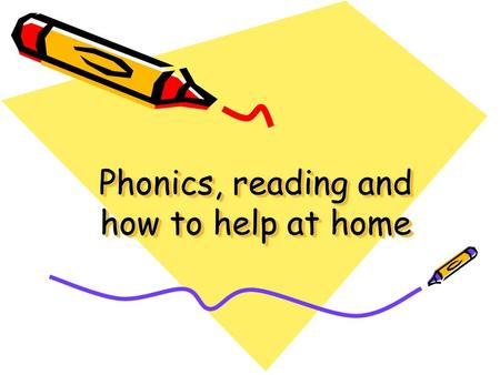 Phonics, reading and how to help at home Most important thing – From a very early age… Talking and Listening. Reading with and to your child Playing.
