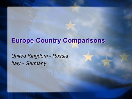 Europe Country Comparisons United Kingdom - Russia Italy - Germany United Kingdom - Russia Italy - Germany.
