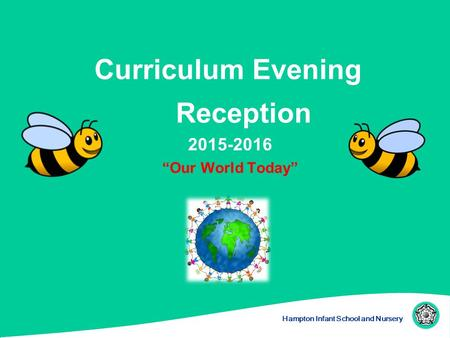 "Hampton Infant School and Nursery Curriculum Evening Reception 2015-2016 ""Our World Today"""