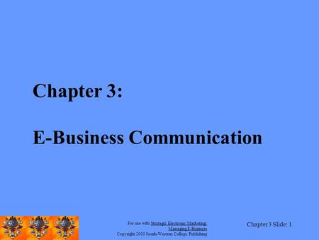 For use with Strategic Electronic <strong>Marketing</strong>: <strong>Managing</strong> E-<strong>Business</strong> Copyright 2000 South-Western College Publishing Chapter 3 Slide: 1 Chapter 3: E-<strong>Business</strong>.