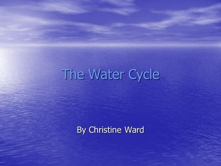 The Water Cycle By Christine Ward. The Water Cycle Water never leaves the Earth. It is constantly being cycled through the atmosphere, ocean, and land.