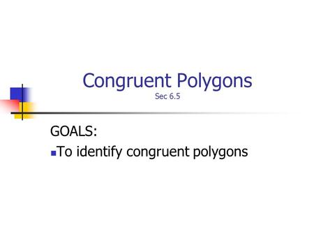 Congruent Polygons Sec 6.5 GOALS: To identify congruent polygons.