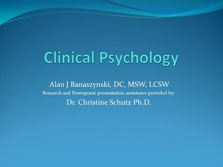 Alan J Banaszynski, DC, MSW, LCSW Research and <strong>Powerpoint</strong> presentation assistance provided by: Dr. Christine Schutz Ph.D.
