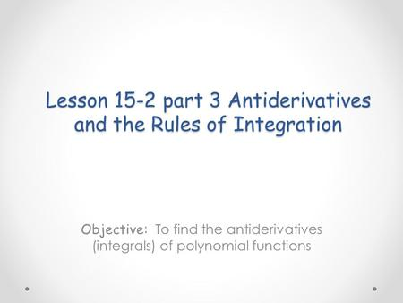 Lesson 15-2 part 3 Antiderivatives and the Rules of Integration Objective: To find the antiderivatives (integrals) of polynomial functions.