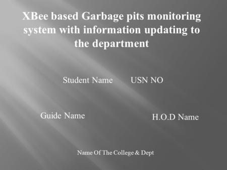 XBee based Garbage pits monitoring system with information updating to the department Student Name USN NO Guide Name H.O.D Name Name Of The College & Dept.