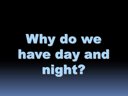 Why do we have day and night?. Earth's rotation  The Earth rotates on its axis (imaginary vertical line around which Earth spins) every 23 hours & 56.