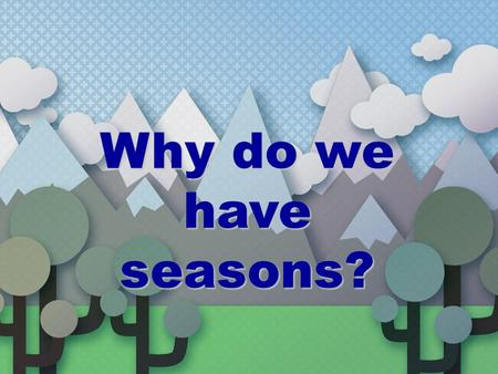Why do we have seasons? Earth's rotation The Earth rotates on its axis (imaginary vertical line around which Earth spins) every 23 hours & 56 minutes.The.