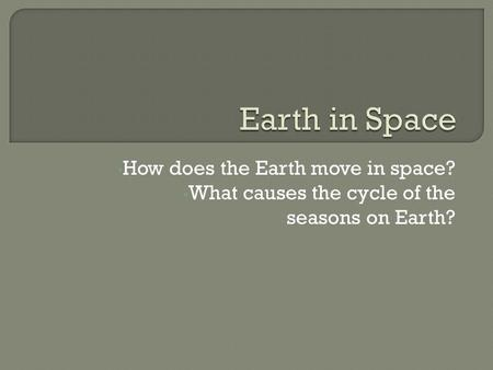 How does the Earth move in space? What causes the cycle of the seasons on Earth?