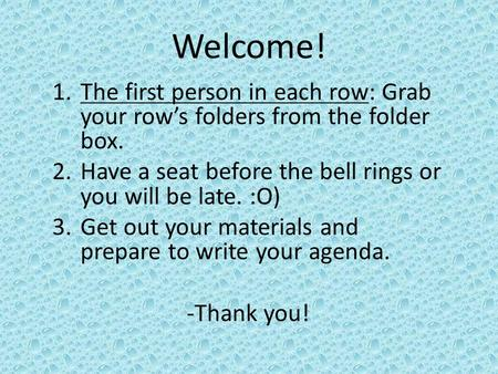 Welcome! 1.The first person in each row: Grab your row's folders from the folder box. 2.Have a seat before the bell rings or you will be late. :O) 3.Get.