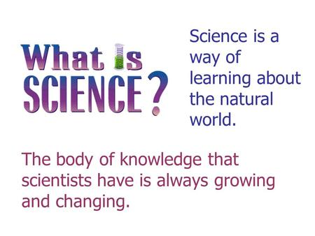 Science is a way of learning about the natural world.