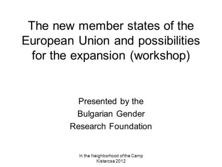 In the Neighborhood of the Camp Kistarcsa 2012 The new member states of the European Union and possibilities for the expansion (workshop) Presented by.