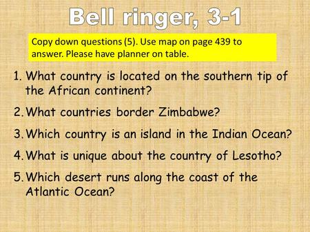 Copy down questions (5). Use <strong>map</strong> on page 439 to answer. Please have planner on table. 1.What country is located on the southern tip of the African <strong>continent</strong>?