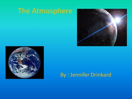 The Atmosphere By : Jennifer Drinkard. Atmospheric gases Our atmosphere is made up of mainly Nitrogen, Oxygen, and Carbon Dioxide, but it also contains.