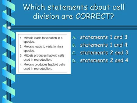 Which statements about cell division are CORRECT? A. statements 1 and 3 B. statements 1 and 4 C. statements 2 and 3 D. statements 2 and 4.