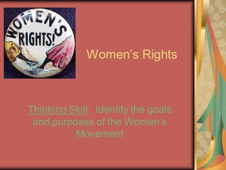 Women's Rights Thinking Skill: Identify the goals and purposes of the Women's Movement.
