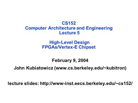 CS152 Computer Architecture <strong>and</strong> Engineering Lecture 5 High-Level Design FPGAs/Vertex-E Chipset February 9, 2004 John Kubiatowicz (www.cs.berkeley.edu/~kubitron)