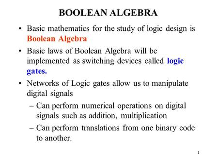 1 BOOLEAN ALGEBRA Basic mathematics for the study of logic design is Boolean Algebra Basic laws of Boolean Algebra will be implemented as switching devices.