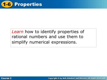 Course 2 1-6 Properties Learn how to identify properties of rational numbers and use them to simplify numerical expressions.