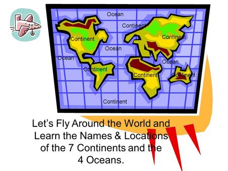 1 Continent Let's Fly Around the World and Learn the Names & Locations of the 7 Continents and the 4 Oceans. Ocean Continent Ocean.